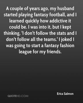 A couple of years ago, my husband started playing fantasy football, and I learned quickly how addictive it could be. I was into it, but I kept thinking, 'I don't follow the stats and I don't follow all the teams.' I joked I was going to start a fantasy fashion league for my friends.