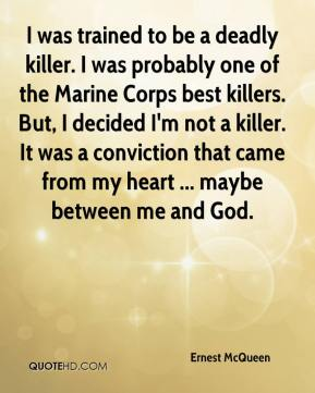 Ernest McQueen - I was trained to be a deadly killer. I was probably one of the Marine Corps best killers. But, I decided I'm not a killer. It was a conviction that came from my heart ... maybe between me and God.