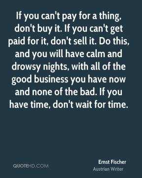 Ernst Fischer - If you can't pay for a thing, don't buy it. If you can't get paid for it, don't sell it. Do this, and you will have calm and drowsy nights, with all of the good business you have now and none of the bad. If you have time, don't wait for time.