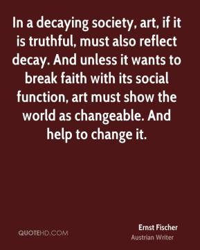 In a decaying society, art, if it is truthful, must also reflect decay. And unless it wants to break faith with its social function, art must show the world as changeable. And help to change it.