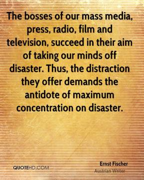 Ernst Fischer - The bosses of our mass media, press, radio, film and television, succeed in their aim of taking our minds off disaster. Thus, the distraction they offer demands the antidote of maximum concentration on disaster.