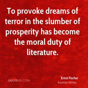 Ernst Fischer - To provoke dreams of terror in the slumber of prosperity has become the moral duty of literature.