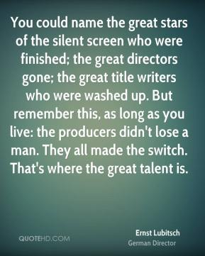 Ernst Lubitsch - You could name the great stars of the silent screen who were finished; the great directors gone; the great title writers who were washed up. But remember this, as long as you live: the producers didn't lose a man. They all made the switch. That's where the great talent is.