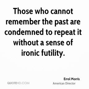 Errol Morris - Those who cannot remember the past are condemned to repeat it without a sense of ironic futility.