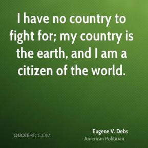 Eugene V. Debs - I have no country to fight for; my country is the earth, and I am a citizen of the world.