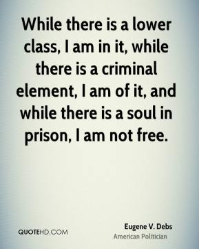 Eugene V. Debs - While there is a lower class, I am in it, while there is a criminal element, I am of it, and while there is a soul in prison, I am not free.