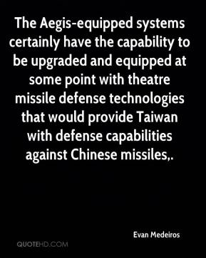 Evan Medeiros - The Aegis-equipped systems certainly have the capability to be upgraded and equipped at some point with theatre missile defense technologies that would provide Taiwan with defense capabilities against Chinese missiles.