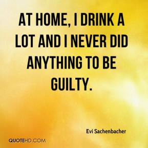 Evi Sachenbacher - At home, I drink a lot and I never did anything to be guilty.