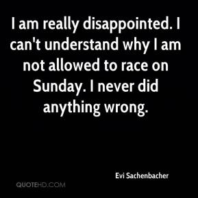 I am really disappointed. I can't understand why I am not allowed to race on Sunday. I never did anything wrong.