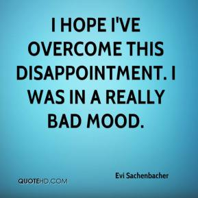 I hope I've overcome this disappointment. I was in a really bad mood.