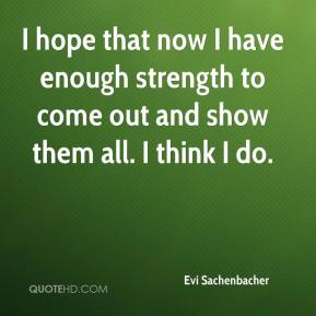 I hope that now I have enough strength to come out and show them all. I think I do.
