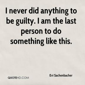 Evi Sachenbacher - I never did anything to be guilty. I am the last person to do something like this.