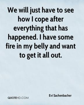 We will just have to see how I cope after everything that has happened. I have some fire in my belly and want to get it all out.