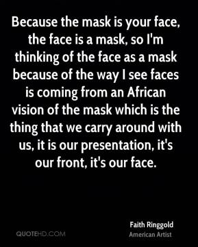 Because the mask is your face, the face is a mask, so I'm thinking of the face as a mask because of the way I see faces is coming from an African vision of the mask which is the thing that we carry around with us, it is our presentation, it's our front, it's our face.