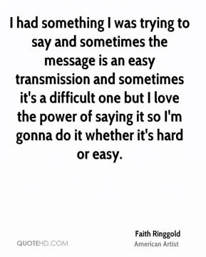 I had something I was trying to say and sometimes the message is an easy transmission and sometimes it's a difficult one but I love the power of saying it so I'm gonna do it whether it's hard or easy.