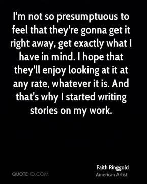 I'm not so presumptuous to feel that they're gonna get it right away, get exactly what I have in mind. I hope that they'll enjoy looking at it at any rate, whatever it is. And that's why I started writing stories on my work.