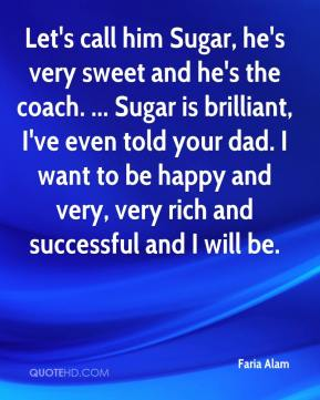 Faria Alam - Let's call him Sugar, he's very sweet and he's the coach. ... Sugar is brilliant, I've even told your dad. I want to be happy and very, very rich and successful and I will be.