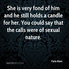 Faria Alam - She is very fond of him and he still holds a candle for her. You could say that the calls were of sexual nature.
