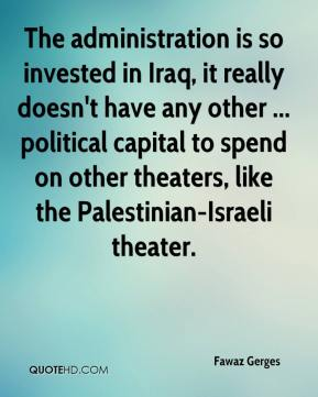 Fawaz Gerges - The administration is so invested in Iraq, it really doesn't have any other ... political capital to spend on other theaters, like the Palestinian-Israeli theater.