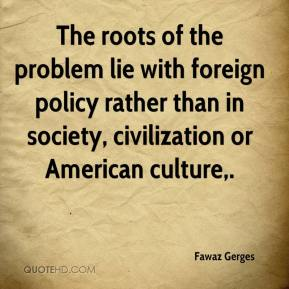 Fawaz Gerges - The roots of the problem lie with foreign policy rather than in society, civilization or American culture.