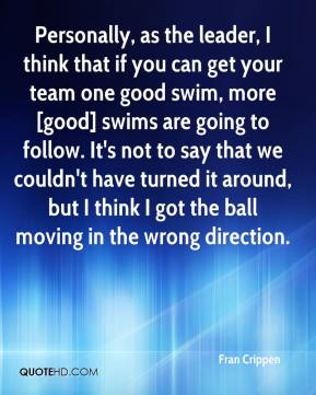 Fran Crippen - Personally, as the leader, I think that if you can get your team one good swim, more [good] swims are going to follow. It's not to say that we couldn't have turned it around, but I think I got the ball moving in the wrong direction.