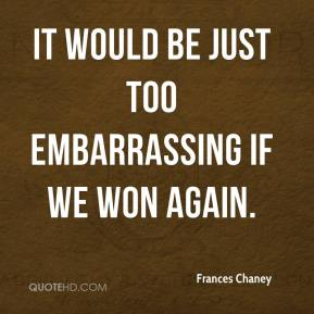 Frances Chaney - It would be just too embarrassing if we won again.