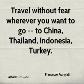 Travel without fear wherever you want to go -- to China, Thailand, Indonesia, Turkey.