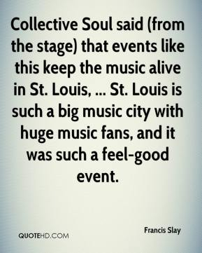 Francis Slay - Collective Soul said (from the stage) that events like this keep the music alive in St. Louis, ... St. Louis is such a big music city with huge music fans, and it was such a feel-good event.