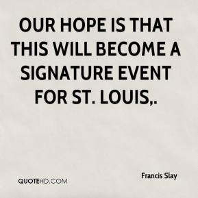 Francis Slay - Our hope is that this will become a signature event for St. Louis.