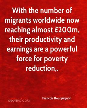 Francois Bourguignon - With the number of migrants worldwide now reaching almost £200m, their productivity and earnings are a powerful force for poverty reduction.