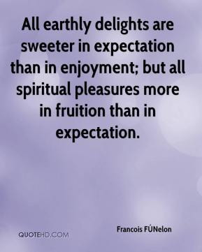 All earthly delights are sweeter in expectation than in enjoyment; but all spiritual pleasures more in fruition than in expectation.