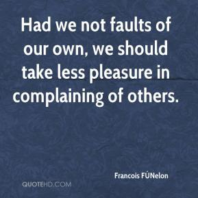 Francois FÚNelon - Had we not faults of our own, we should take less pleasure in complaining of others.