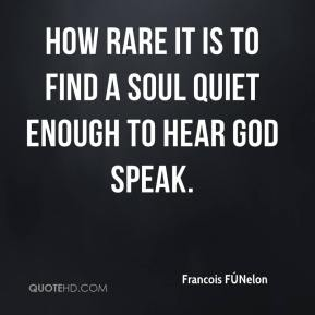 How rare it is to find a soul quiet enough to hear God speak.