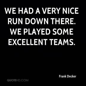 We had a very nice run down there. We played some excellent teams.
