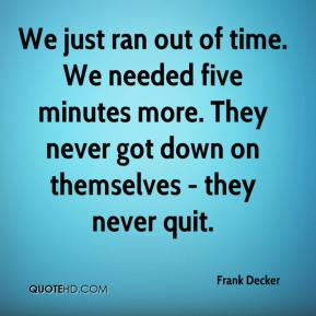 We just ran out of time. We needed five minutes more. They never got down on themselves - they never quit.