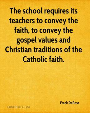 Frank DeRosa - The school requires its teachers to convey the faith, to convey the gospel values and Christian traditions of the Catholic faith.