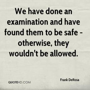 Frank DeRosa - We have done an examination and have found them to be safe - otherwise, they wouldn't be allowed.