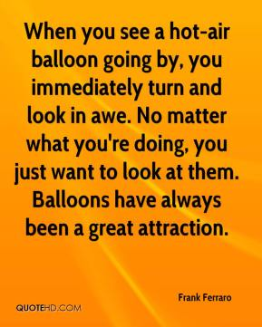 Frank Ferraro - When you see a hot-air balloon going by, you immediately turn and look in awe. No matter what you're doing, you just want to look at them. Balloons have always been a great attraction.