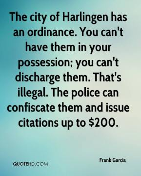 Frank Garcia - The city of Harlingen has an ordinance. You can't have them in your possession; you can't discharge them. That's illegal. The police can confiscate them and issue citations up to $200.
