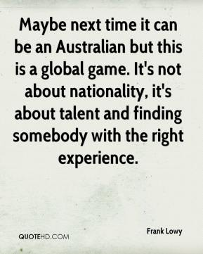 Frank Lowy - Maybe next time it can be an Australian but this is a global game. It's not about nationality, it's about talent and finding somebody with the right experience.