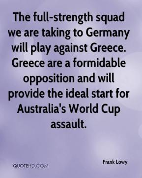 Frank Lowy - The full-strength squad we are taking to Germany will play against Greece. Greece are a formidable opposition and will provide the ideal start for Australia's World Cup assault.