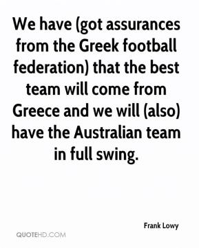 Frank Lowy - We have (got assurances from the Greek football federation) that the best team will come from Greece and we will (also) have the Australian team in full swing.