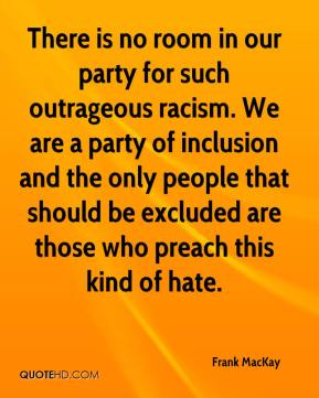 Frank MacKay - There is no room in our party for such outrageous racism. We are a party of inclusion and the only people that should be excluded are those who preach this kind of hate.