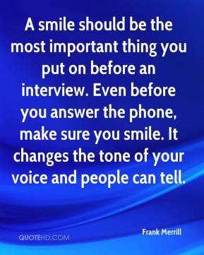 Frank Merrill - A smile should be the most important thing you put on before an interview. Even before you answer the phone, make sure you smile. It changes the tone of your voice and people can tell.