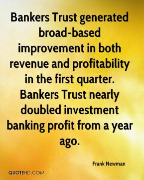 Bankers Trust generated broad-based improvement in both revenue and profitability in the first quarter. Bankers Trust nearly doubled investment banking profit from a year ago.