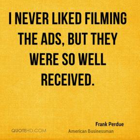 Frank Perdue - I never liked filming the ads, but they were so well received.