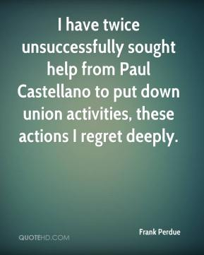 Frank Perdue - I have twice unsuccessfully sought help from Paul Castellano to put down union activities, these actions I regret deeply.