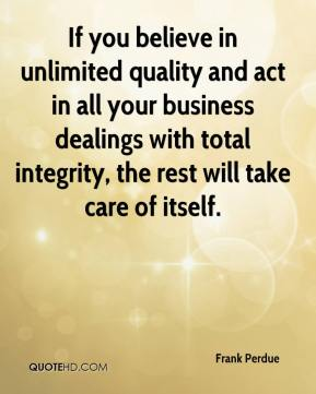Frank Perdue - If you believe in unlimited quality and act in all your business dealings with total integrity, the rest will take care of itself.