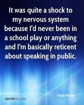 It was quite a shock to my nervous system because I'd never been in a school play or anything and I'm basically reticent about speaking in public.