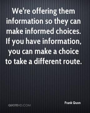 Frank Quon - We're offering them information so they can make informed choices. If you have information, you can make a choice to take a different route.